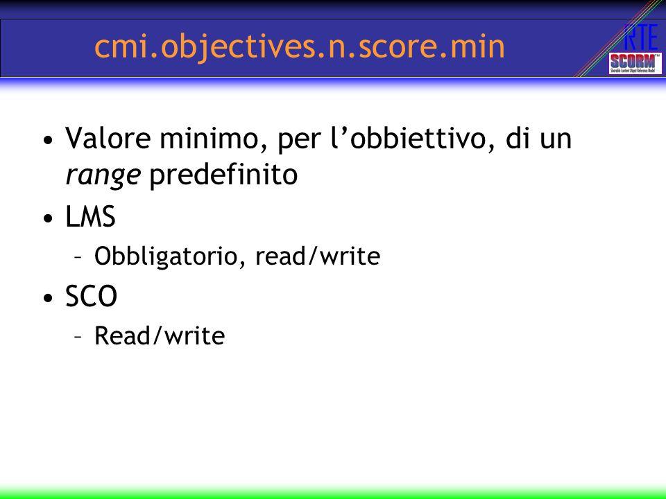 RTE cmi.objectives.n.score.min Valore minimo, per lobbiettivo, di un range predefinito LMS –Obbligatorio, read/write SCO –Read/write