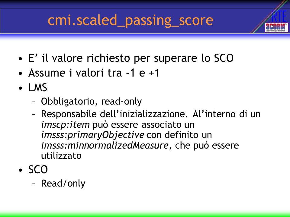 RTE cmi.scaled_passing_score E il valore richiesto per superare lo SCO Assume i valori tra -1 e +1 LMS –Obbligatorio, read-only –Responsabile delliniz
