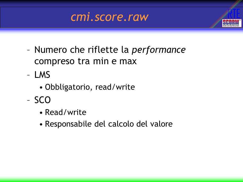 RTE cmi.score.raw –Numero che riflette la performance compreso tra min e max –LMS Obbligatorio, read/write –SCO Read/write Responsabile del calcolo de