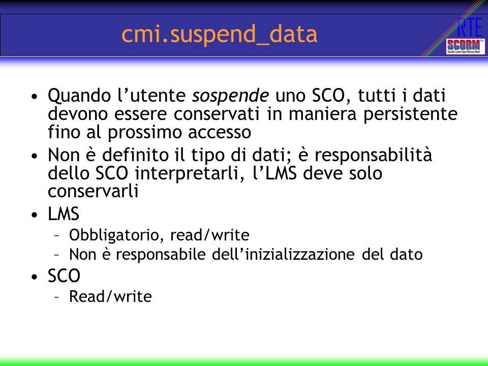 RTE cmi.suspend_data Quando lutente sospende uno SCO, tutti i dati devono essere conservati in maniera persistente fino al prossimo accesso Non è defi