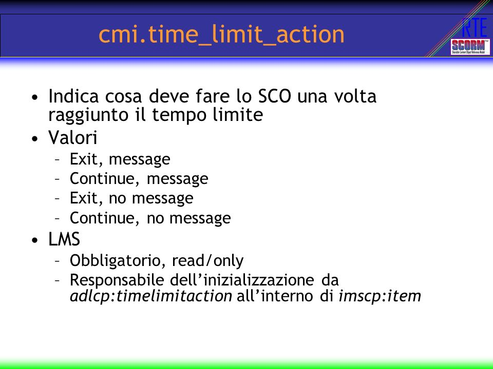 RTE cmi.time_limit_action Indica cosa deve fare lo SCO una volta raggiunto il tempo limite Valori –Exit, message –Continue, message –Exit, no message