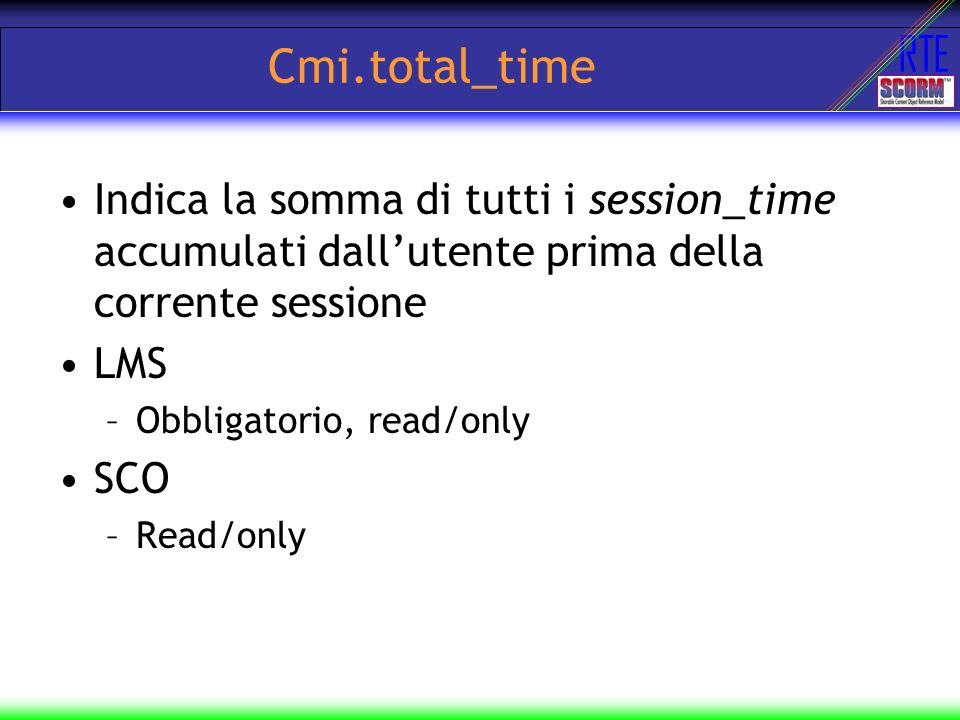 RTE Cmi.total_time Indica la somma di tutti i session_time accumulati dallutente prima della corrente sessione LMS –Obbligatorio, read/only SCO –Read/