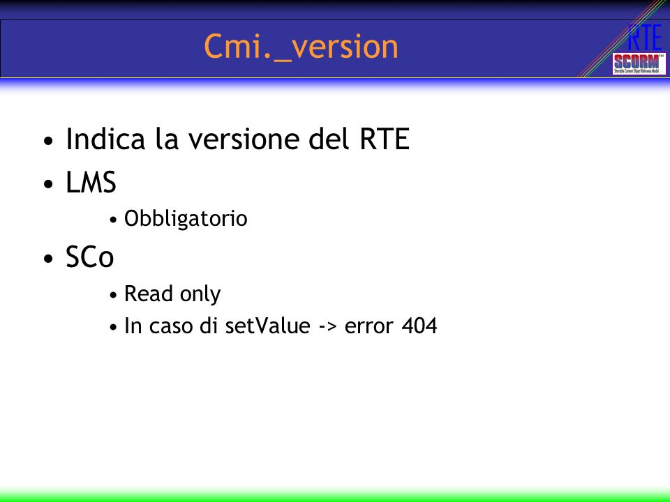 RTE Cmi._version Indica la versione del RTE LMS Obbligatorio SCo Read only In caso di setValue -> error 404