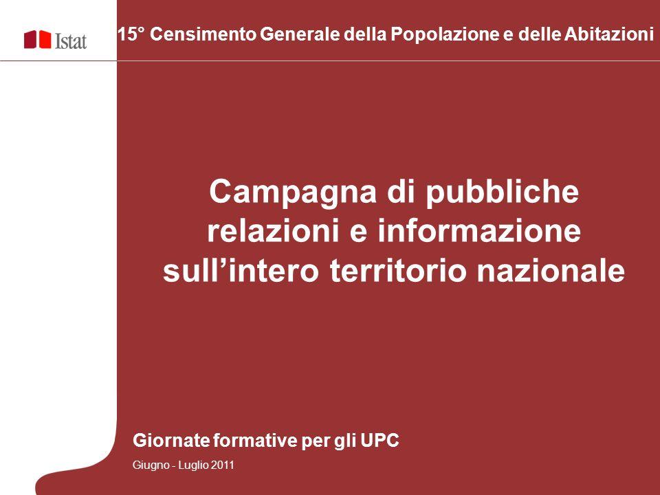 15° Censimento Generale della Popolazione e delle Abitazioni Campagna di pubbliche relazioni e informazione sullintero territorio nazionale Giornate formative per gli UPC Giugno - Luglio 2011