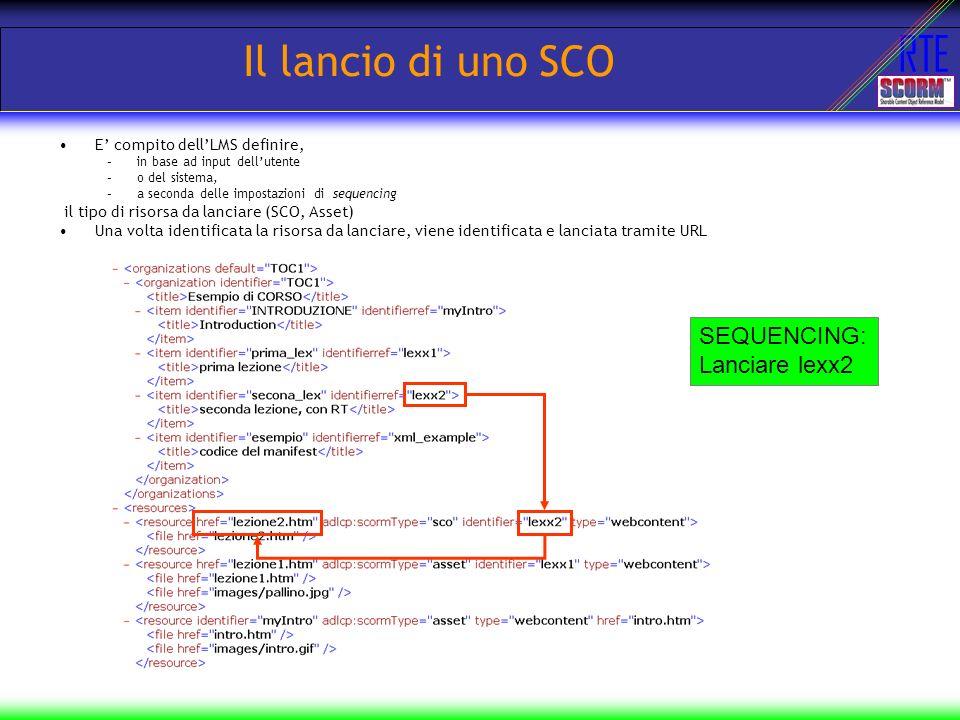 RTE Il lancio di uno SCO E compito dellLMS definire, –in base ad input dellutente –o del sistema, –a seconda delle impostazioni di sequencing il tipo di risorsa da lanciare (SCO, Asset) Una volta identificata la risorsa da lanciare, viene identificata e lanciata tramite URL SEQUENCING: Lanciare lexx2