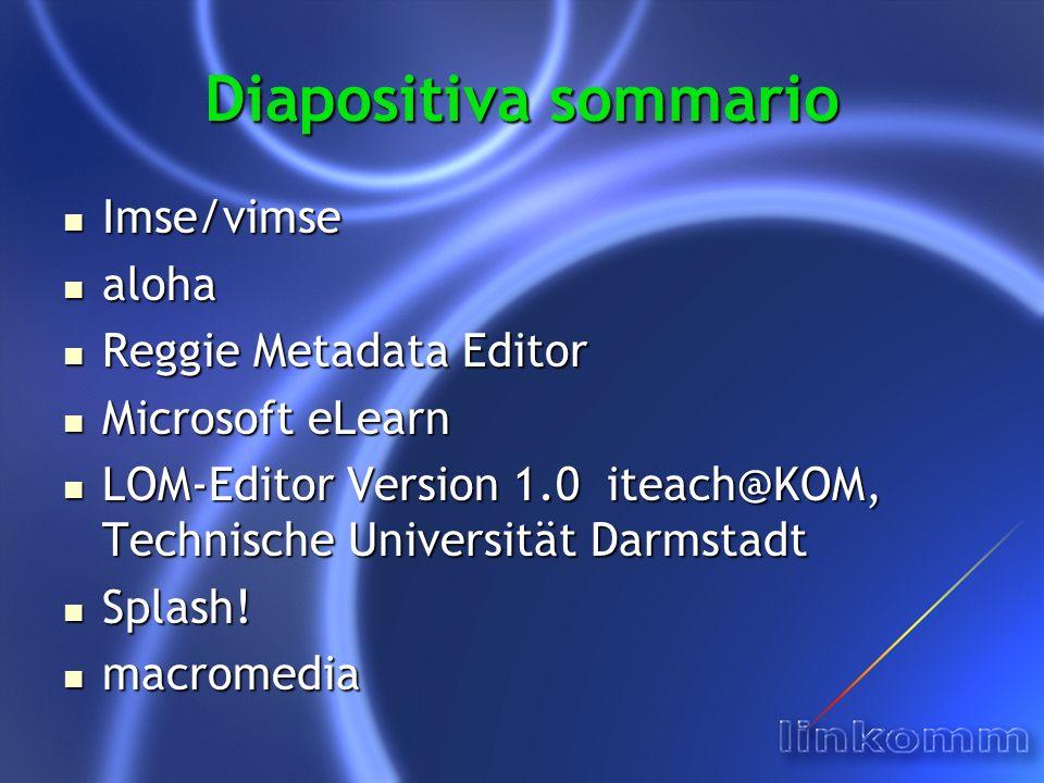 Diapositiva sommario Imse/vimse Imse/vimse aloha aloha Reggie Metadata Editor Reggie Metadata Editor Microsoft eLearn Microsoft eLearn LOM-Editor Version 1.0 iteach@KOM, Technische Universität Darmstadt LOM-Editor Version 1.0 iteach@KOM, Technische Universität Darmstadt Splash.