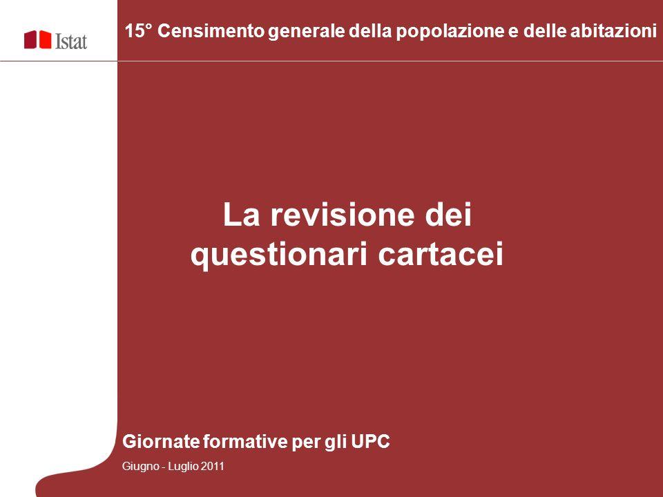 La revisione dei questionari cartacei 15° Censimento generale della popolazione e delle abitazioni Giornate formative per gli UPC Giugno - Luglio 2011