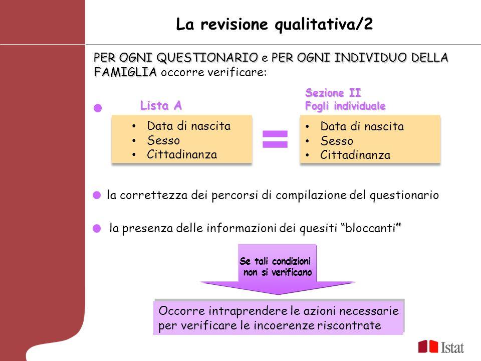 La revisione qualitativa/2 PER OGNI QUESTIONARIOPER OGNI INDIVIDUO DELLA FAMIGLIA PER OGNI QUESTIONARIO e PER OGNI INDIVIDUO DELLA FAMIGLIA occorre verificare: Lista A Sezione II Fogli individuale la presenza delle informazioni dei quesiti bloccanti Se tali condizioni non si verificano Occorre intraprendere le azioni necessarie per verificare le incoerenze riscontrate Data di nascita Sesso Cittadinanza Data di nascita Sesso Cittadinanza la correttezza dei percorsi di compilazione del questionario