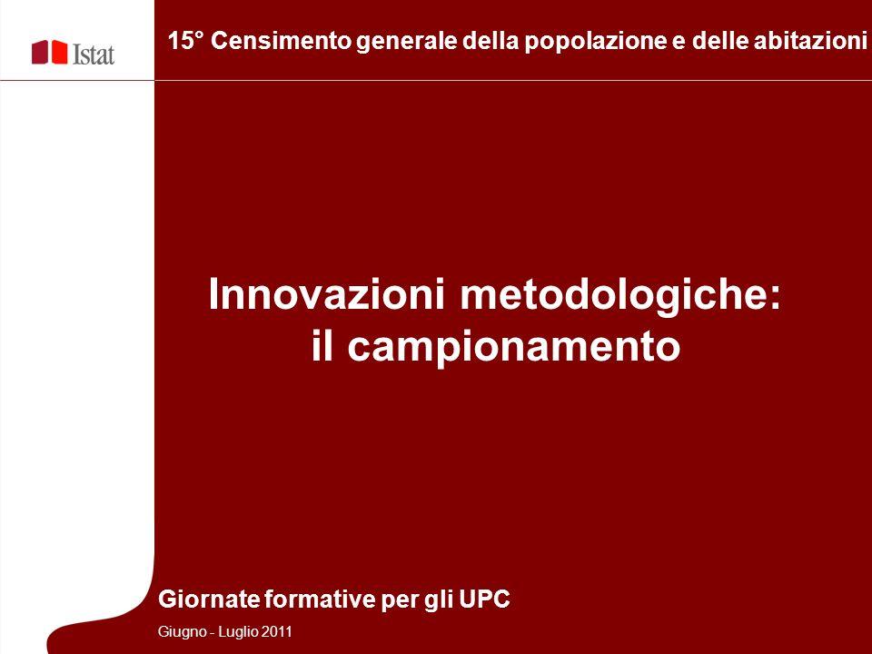 15° Censimento generale della popolazione e delle abitazioni Innovazioni metodologiche: il campionamento Giornate formative per gli UPC Giugno - Luglio 2011