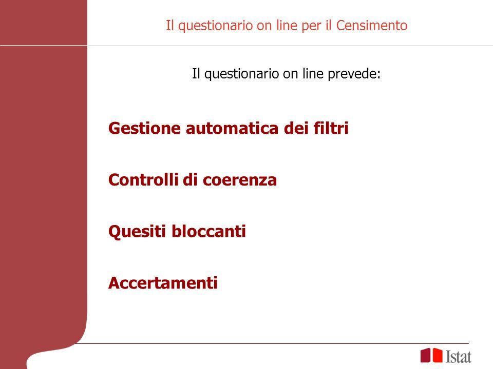 Il questionario on line per il Censimento Il questionario on line prevede: Gestione automatica dei filtri Controlli di coerenza Quesiti bloccanti Accertamenti