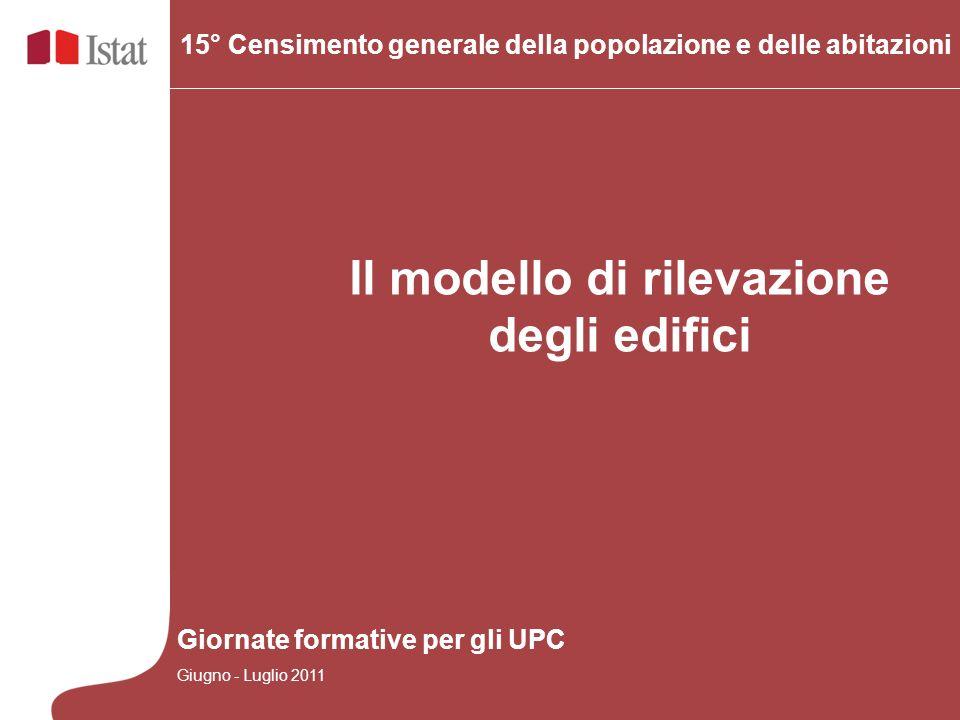 Il modello di rilevazione degli edifici 15° Censimento generale della popolazione e delle abitazioni Giornate formative per gli UPC Giugno - Luglio 20