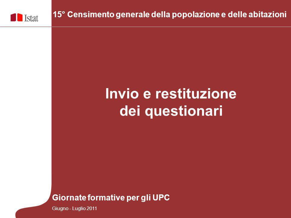Invio e restituzione dei questionari 15° Censimento generale della popolazione e delle abitazioni Giornate formative per gli UPC Giugno - Luglio 2011