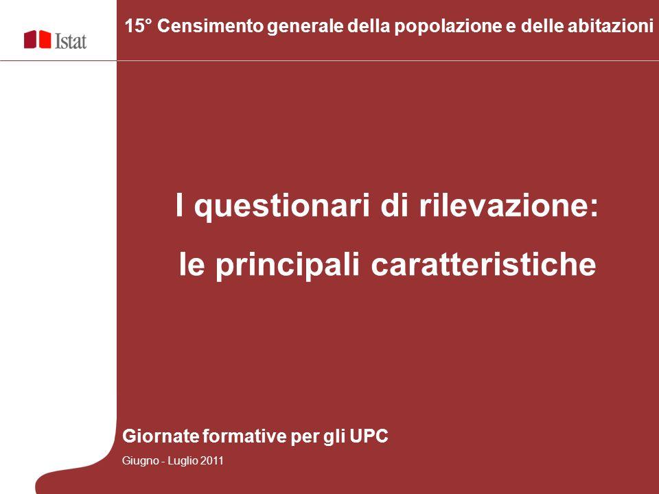 I questionari di rilevazione: le principali caratteristiche 15° Censimento generale della popolazione e delle abitazioni Giornate formative per gli UPC Giugno - Luglio 2011