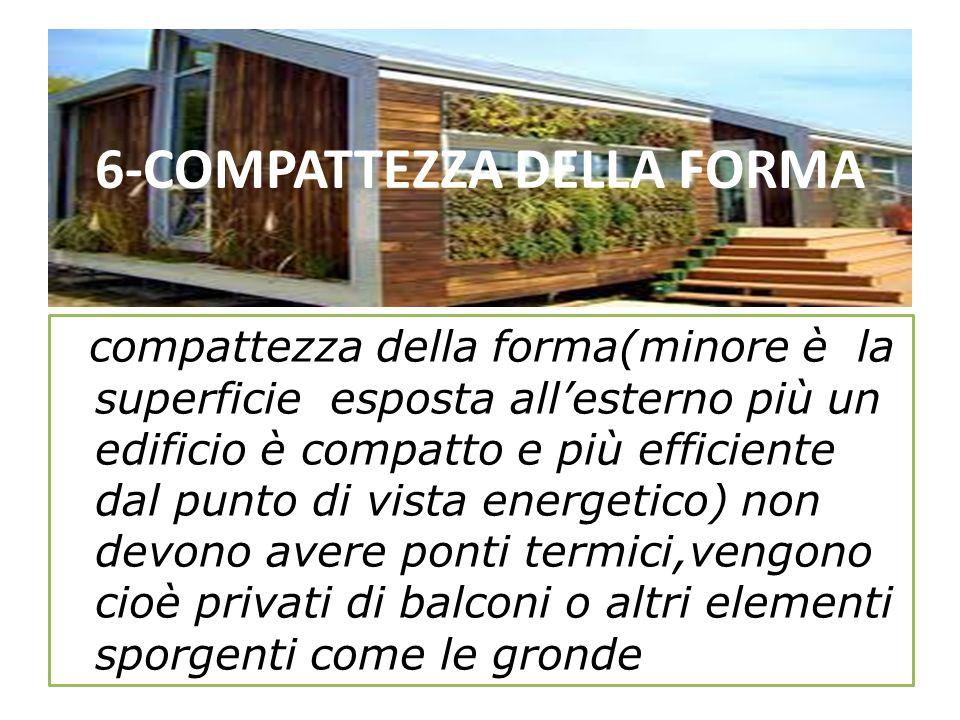 6-COMPATTEZZA DELLA FORMA compattezza della forma(minore è la superficie esposta allesterno più un edificio è compatto e più efficiente dal punto di v