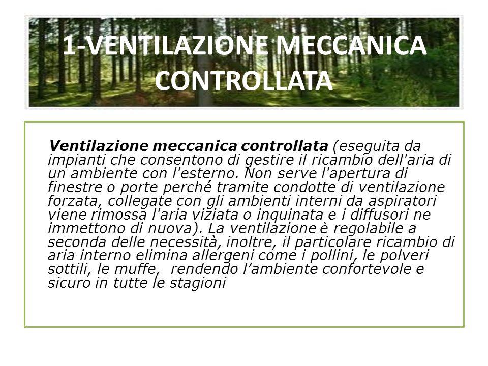 1-VENTILAZIONE MECCANICA CONTROLLATA Ventilazione meccanica controllata (eseguita da impianti che consentono di gestire il ricambio dell'aria di un am