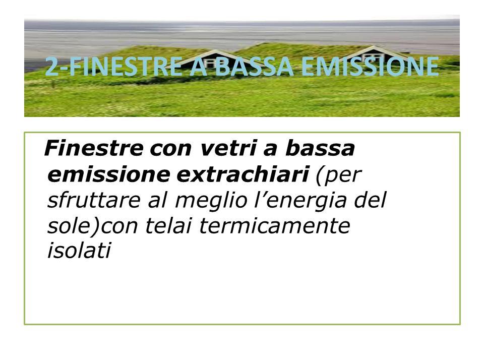 2-FINESTRE A BASSA EMISSIONE Finestre con vetri a bassa emissione extrachiari (per sfruttare al meglio lenergia del sole)con telai termicamente isolat