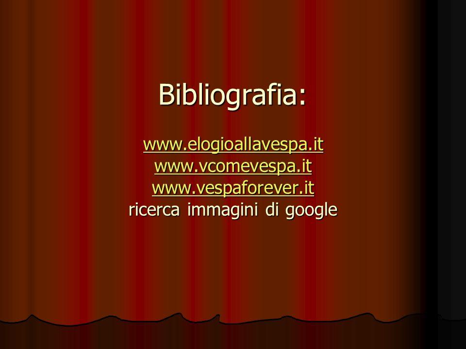 Bibliografia: www.elogioallavespa.it www.vcomevespa.it www.vespaforever.it ricerca immagini di google www.elogioallavespa.it www.vcomevespa.it www.vespaforever.it www.elogioallavespa.it www.vcomevespa.it www.vespaforever.it