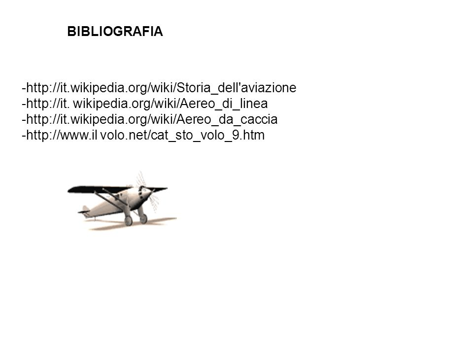 BIBLIOGRAFIA -http://it.wikipedia.org/wiki/Storia_dell'aviazione -http://it. wikipedia.org/wiki/Aereo_di_linea -http://it.wikipedia.org/wiki/Aereo_da_