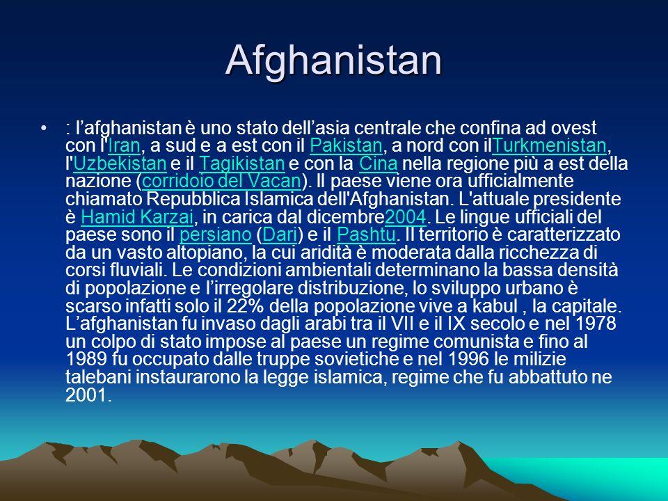 Afghanistan : lafghanistan è uno stato dellasia centrale che confina ad ovest con l'Iran, a sud e a est con il Pakistan, a nord con ilTurkmenistan, l'