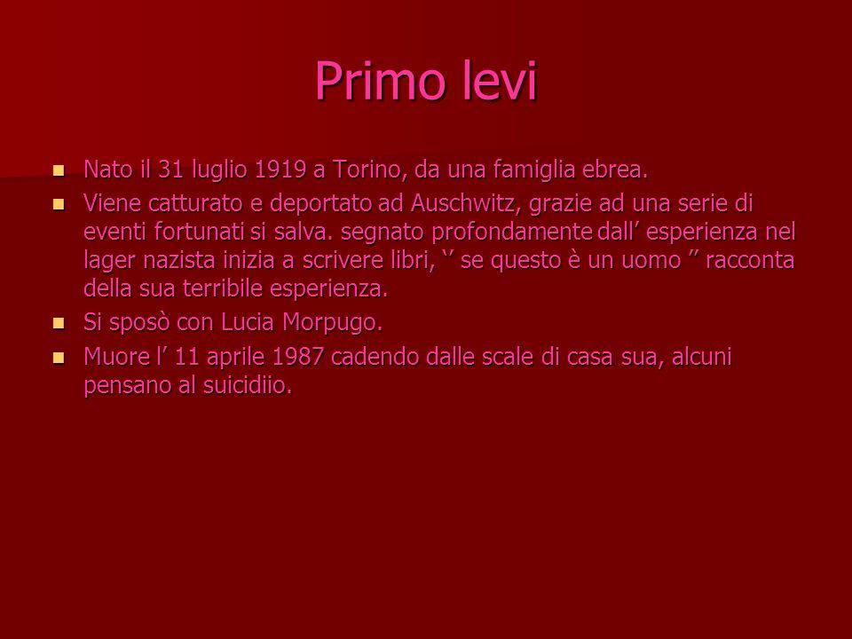 Primo levi Nato il 31 luglio 1919 a Torino, da una famiglia ebrea. Viene catturato e deportato ad Auschwitz, grazie ad una serie di eventi fortunati s