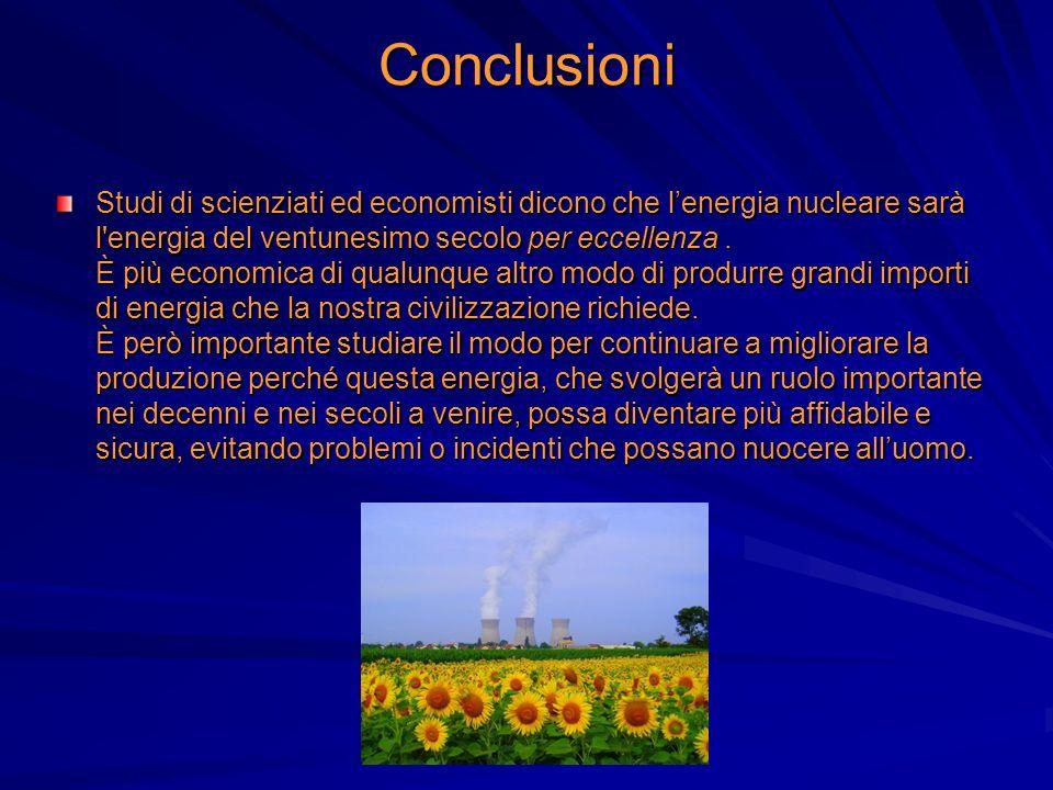 Conclusioni Studi di scienziati ed economisti dicono che lenergia nucleare sarà l'energia del ventunesimo secolo per eccellenza. È più economica di qu