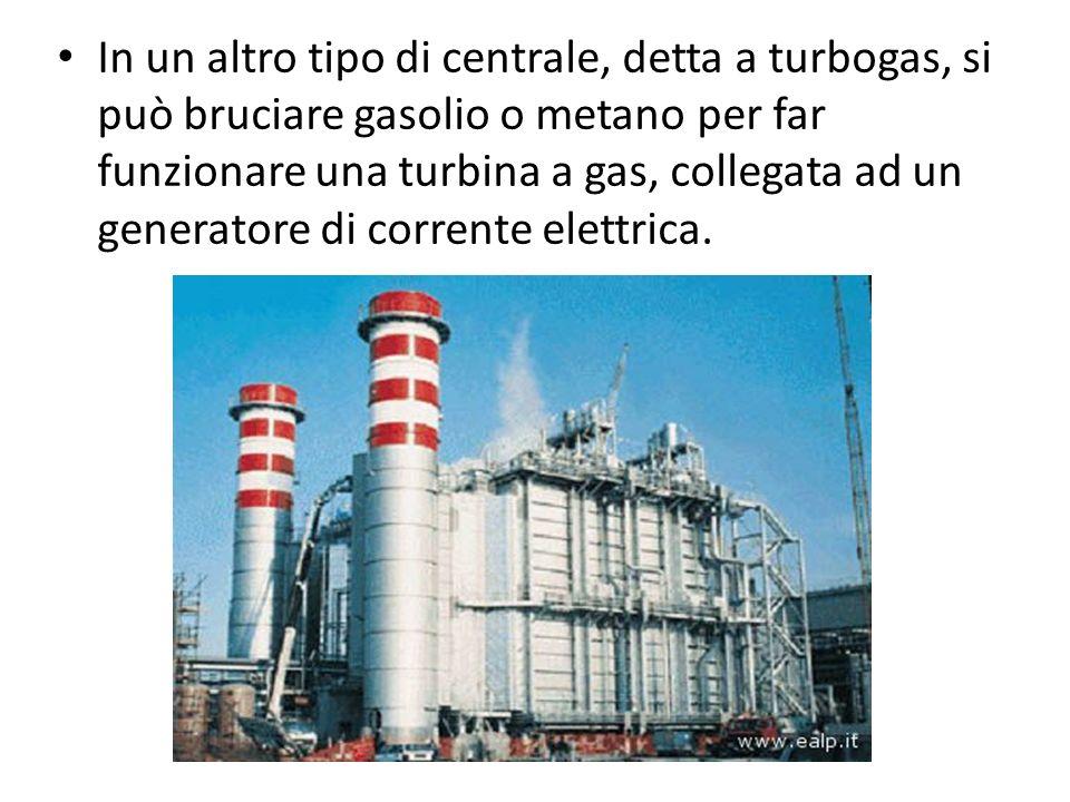 In un altro tipo di centrale, detta a turbogas, si può bruciare gasolio o metano per far funzionare una turbina a gas, collegata ad un generatore di c