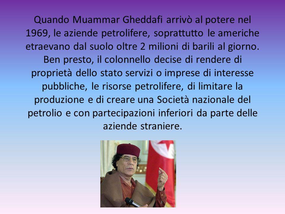 Quando Muammar Gheddafi arrivò al potere nel 1969, le aziende petrolifere, soprattutto le americhe etraevano dal suolo oltre 2 milioni di barili al gi