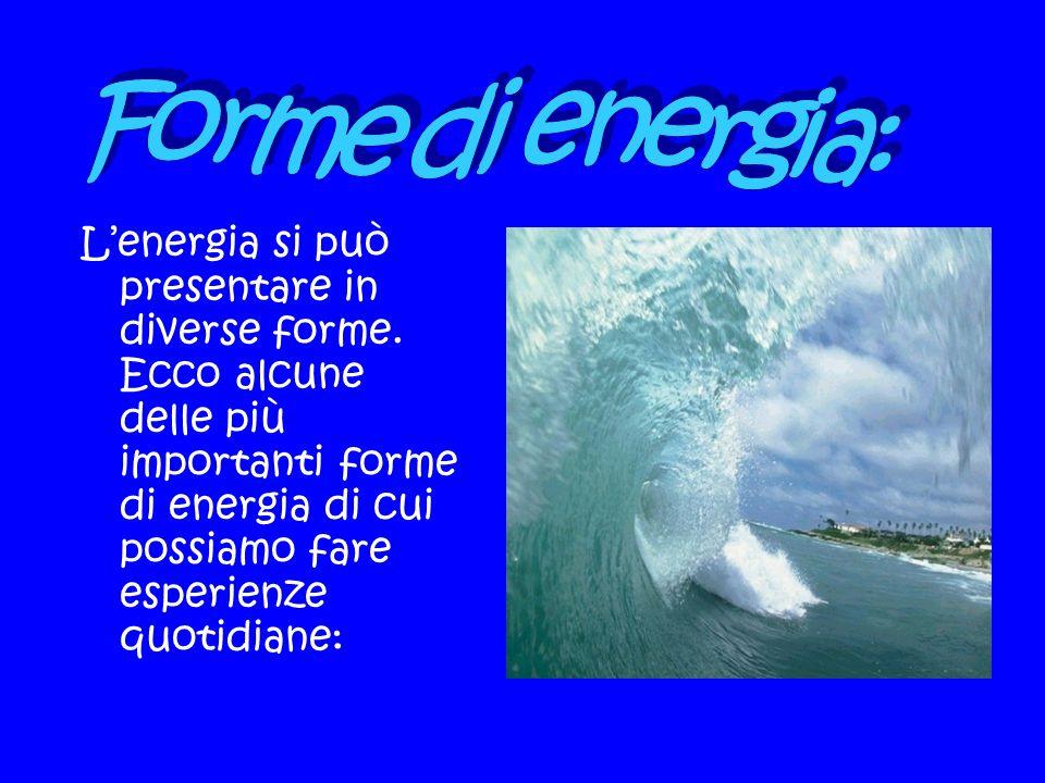 Lenergia si può presentare in diverse forme. Ecco alcune delle più importanti forme di energia di cui possiamo fare esperienze quotidiane:
