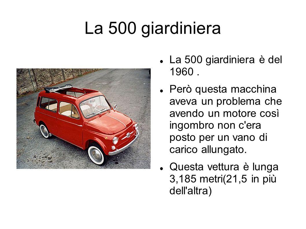 La 500 giardiniera La 500 giardiniera è del 1960. Però questa macchina aveva un problema che avendo un motore così ingombro non c'era posto per un van