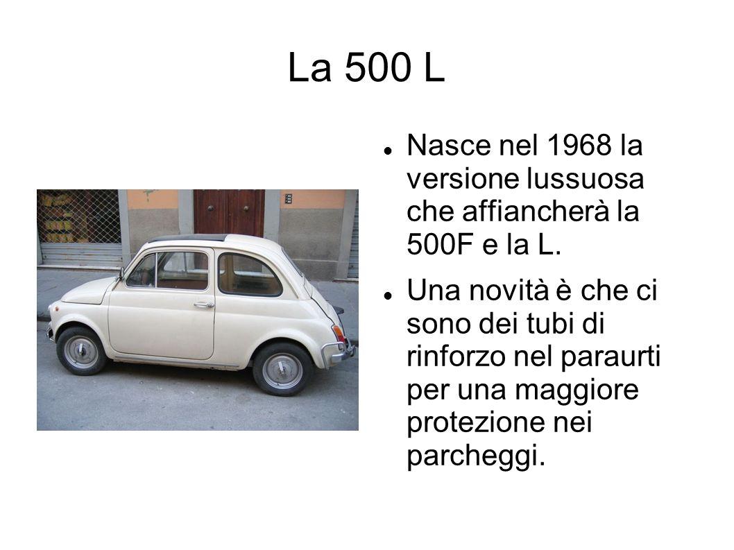 La 500 L Nasce nel 1968 la versione lussuosa che affiancherà la 500F e la L. Una novità è che ci sono dei tubi di rinforzo nel paraurti per una maggio