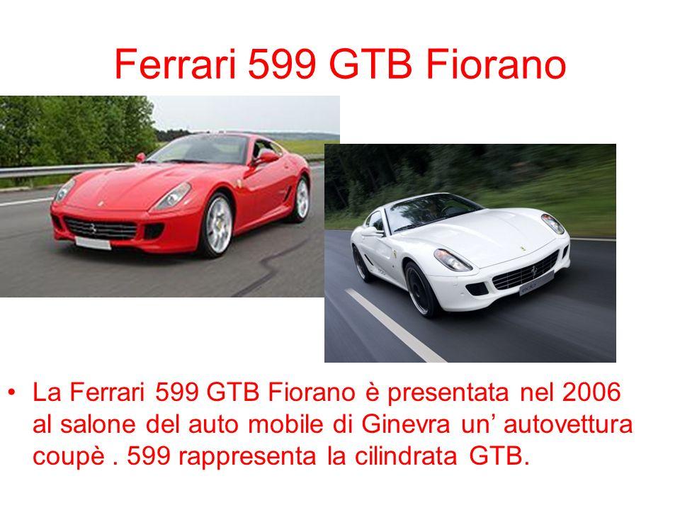 Ferrari 599 GTB Fiorano La Ferrari 599 GTB Fiorano è presentata nel 2006 al salone del auto mobile di Ginevra un autovettura coupè. 599 rappresenta la