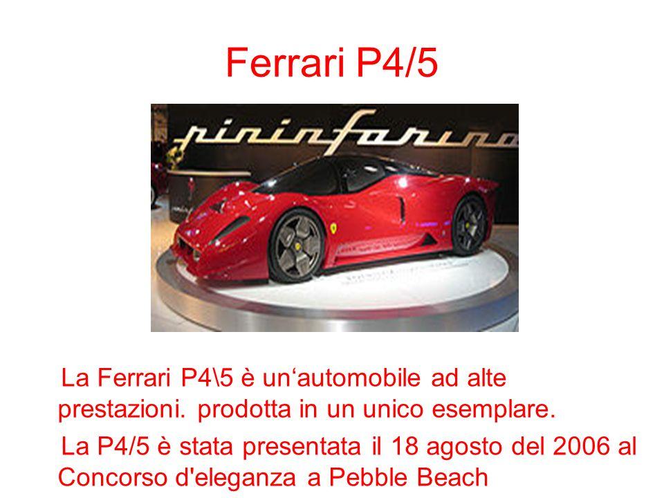 Ferrari P4/5 La Ferrari P4\5 è unautomobile ad alte prestazioni. prodotta in un unico esemplare. La P4/5 è stata presentata il 18 agosto del 2006 al C