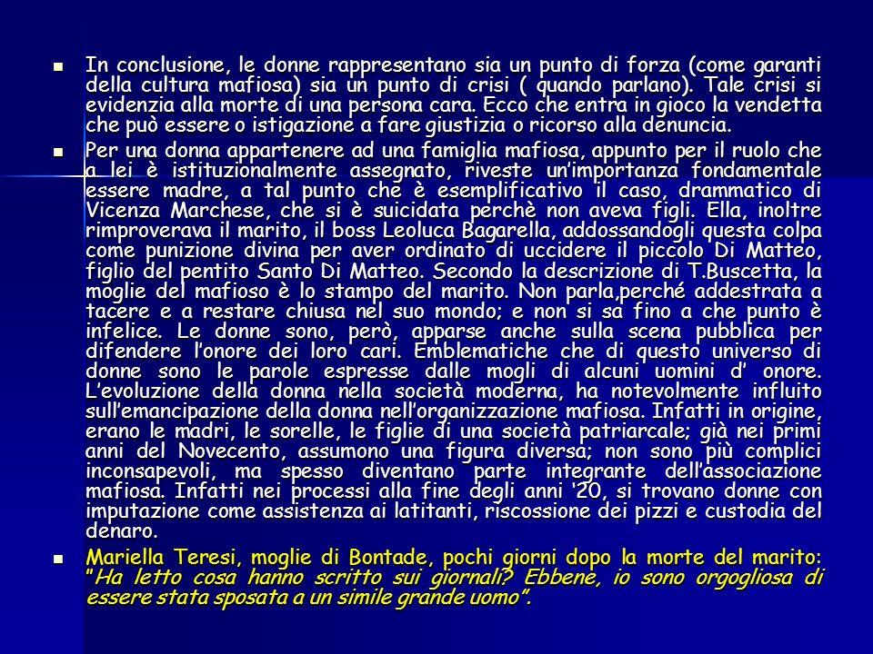 In conclusione, le donne rappresentano sia un punto di forza (come garanti della cultura mafiosa) sia un punto di crisi ( quando parlano).