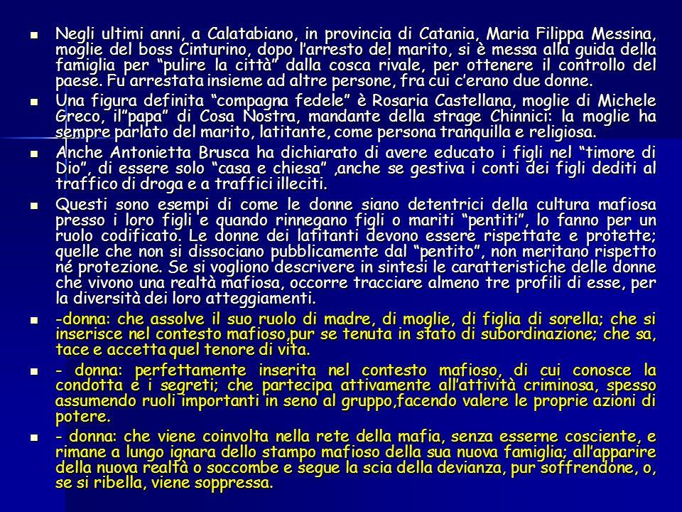 Negli ultimi anni, a Calatabiano, in provincia di Catania, Maria Filippa Messina, moglie del boss Cinturino, dopo larresto del marito, si è messa alla guida della famiglia per pulire la città dalla cosca rivale, per ottenere il controllo del paese.