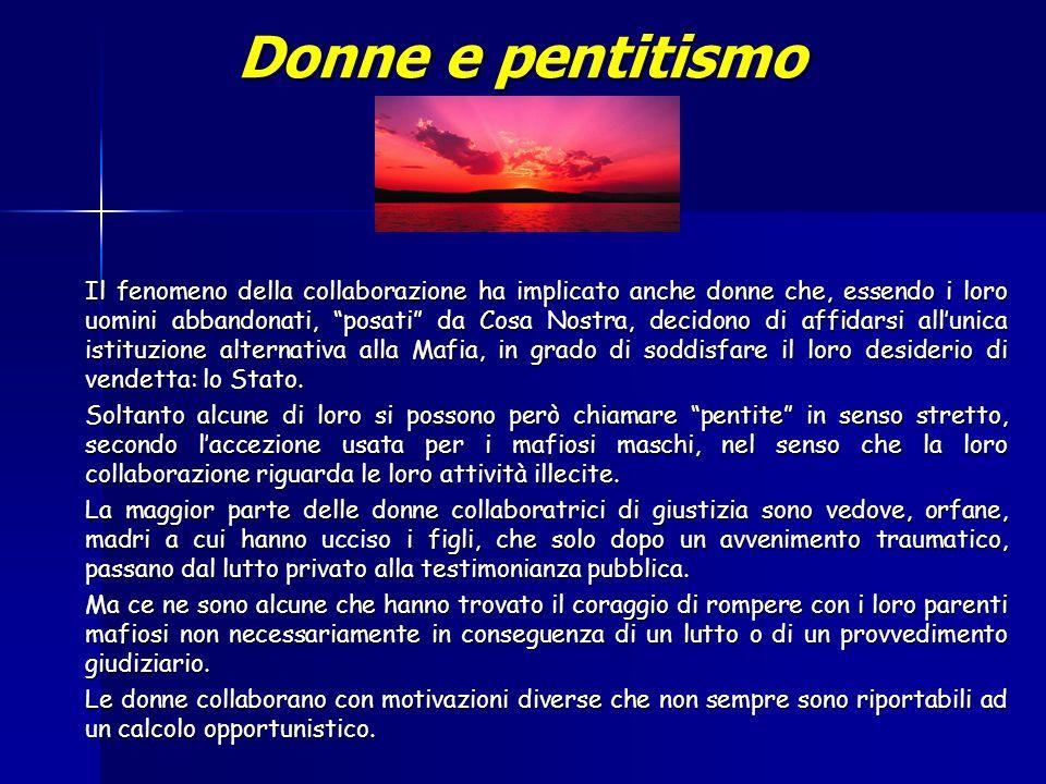 Donne e pentitismo Il fenomeno della collaborazione ha implicato anche donne che, essendo i loro uomini abbandonati, posati da Cosa Nostra, decidono di affidarsi allunica istituzione alternativa alla Mafia, in grado di soddisfare il loro desiderio di vendetta: lo Stato.