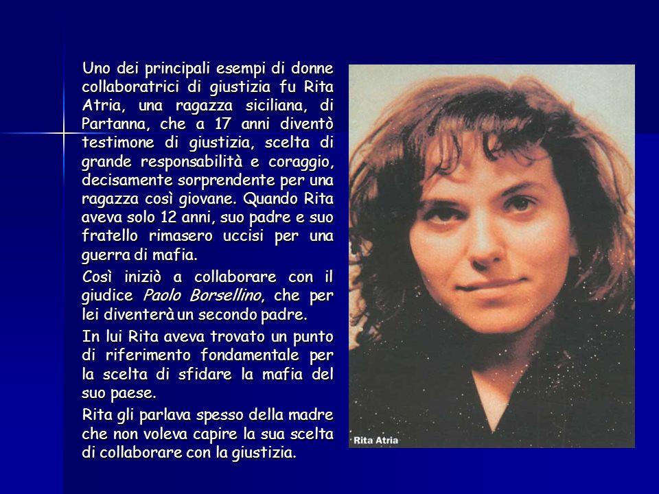Uno dei principali esempi di donne collaboratrici di giustizia fu Rita Atria, una ragazza siciliana, di Partanna, che a 17 anni diventò testimone di giustizia, scelta di grande responsabilità e coraggio, decisamente sorprendente per una ragazza così giovane.