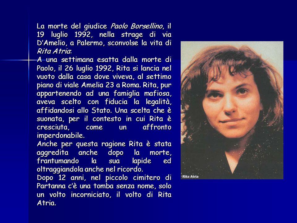 La morte del giudice Paolo Borsellino, il 19 luglio 1992, nella strage di via DAmelio, a Palermo, sconvolse la vita di Rita Atria: A una settimana esatta dalla morte di Paolo, il 26 luglio 1992, Rita si lancia nel vuoto dalla casa dove viveva, al settimo piano di viale Amelia 23 a Roma.Rita, pur appartenendo ad una famiglia mafiosa, aveva scelto con fiducia la legalità, affidandosi allo Stato.