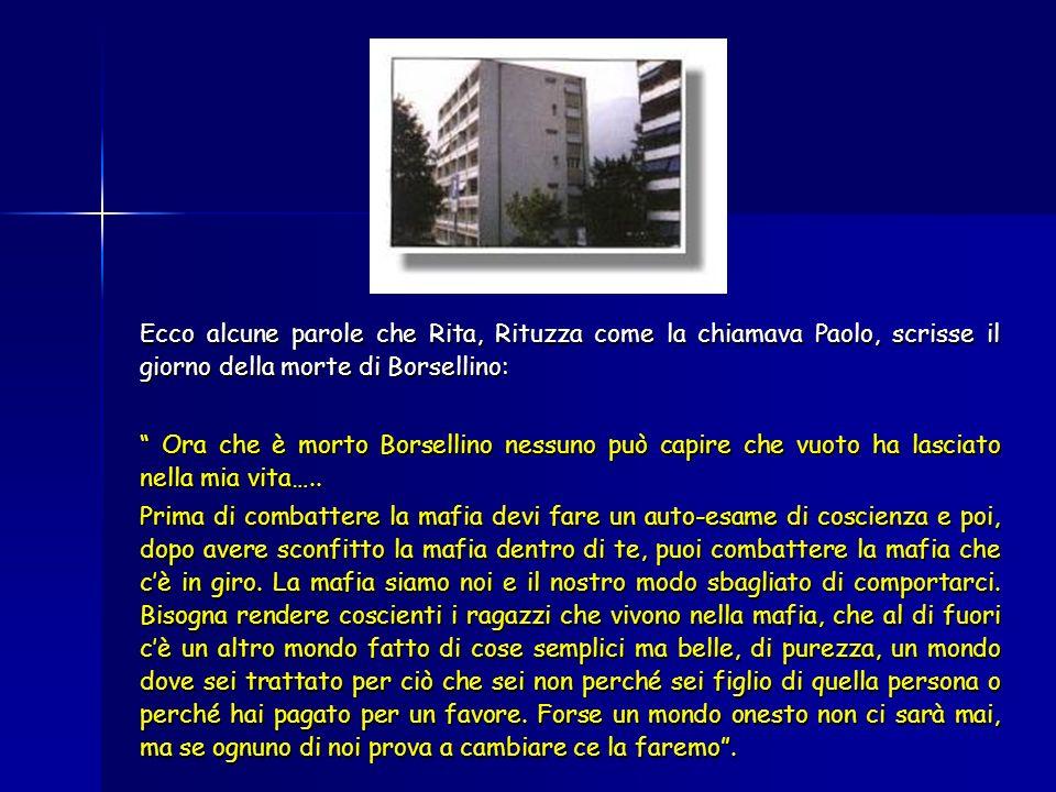Ecco alcune parole che Rita, Rituzza come la chiamava Paolo, scrisse il giorno della morte di Borsellino: Ora che è morto Borsellino nessuno può capire che vuoto ha lasciato nella mia vita…..