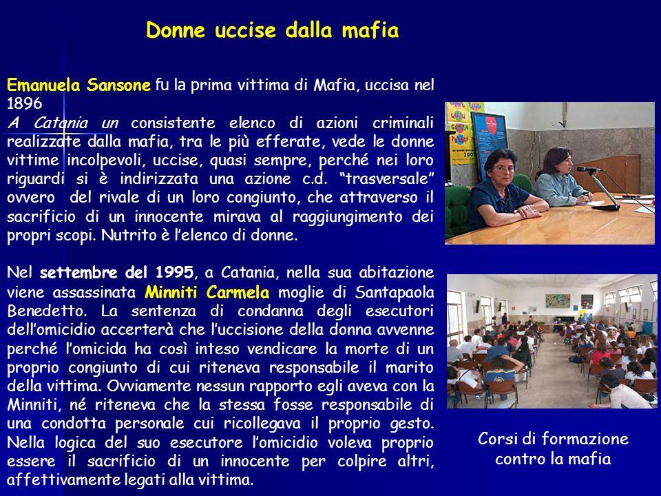 Emanuela Sansone fu la p rima vittima di Mafia, uccisa nel 1896 A Catania un consistente elenco di azioni criminali realizzate dalla mafia, tra le più efferate, vede le donne vittime incolpevoli, uccise, quasi sempre, perché nei loro riguardi si è indirizzata una azione c.d.