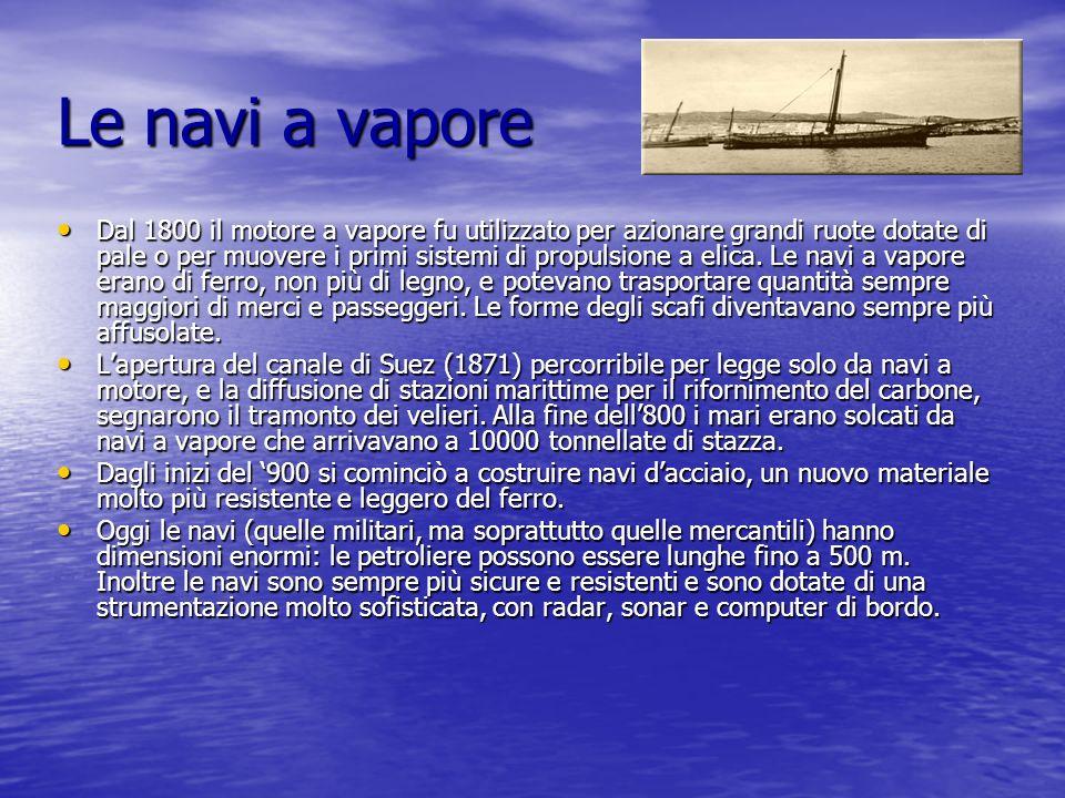Le navi a vapore Dal 1800 il motore a vapore fu utilizzato per azionare grandi ruote dotate di pale o per muovere i primi sistemi di propulsione a eli