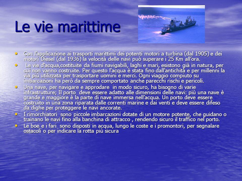 Le vie marittime Con lapplicazione ai trasporti marittimi dei potenti motori a turbina (dal 1905) e dei motori Diesel (dal 1936) la velocità delle nav