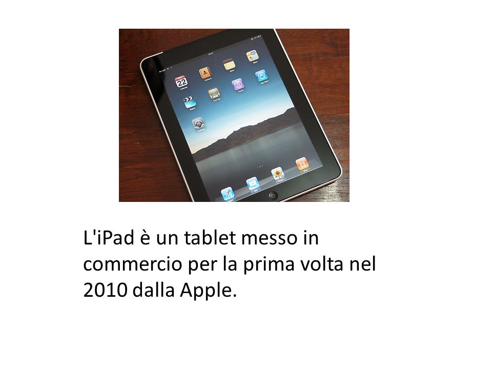 L iPad è un tablet messo in commercio per la prima volta nel 2010 dalla Apple.