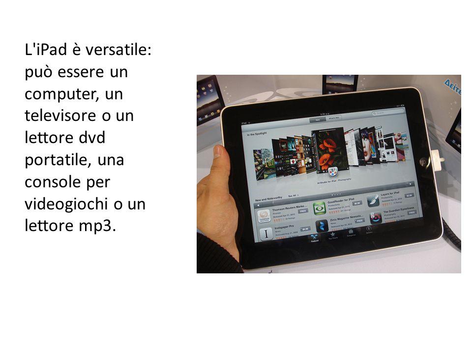 L'iPad è versatile: può essere un computer, un televisore o un lettore dvd portatile, una console per videogiochi o un lettore mp3.