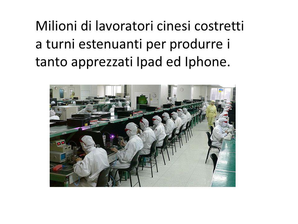 Milioni di lavoratori cinesi costretti a turni estenuanti per produrre i tanto apprezzati Ipad ed Iphone.