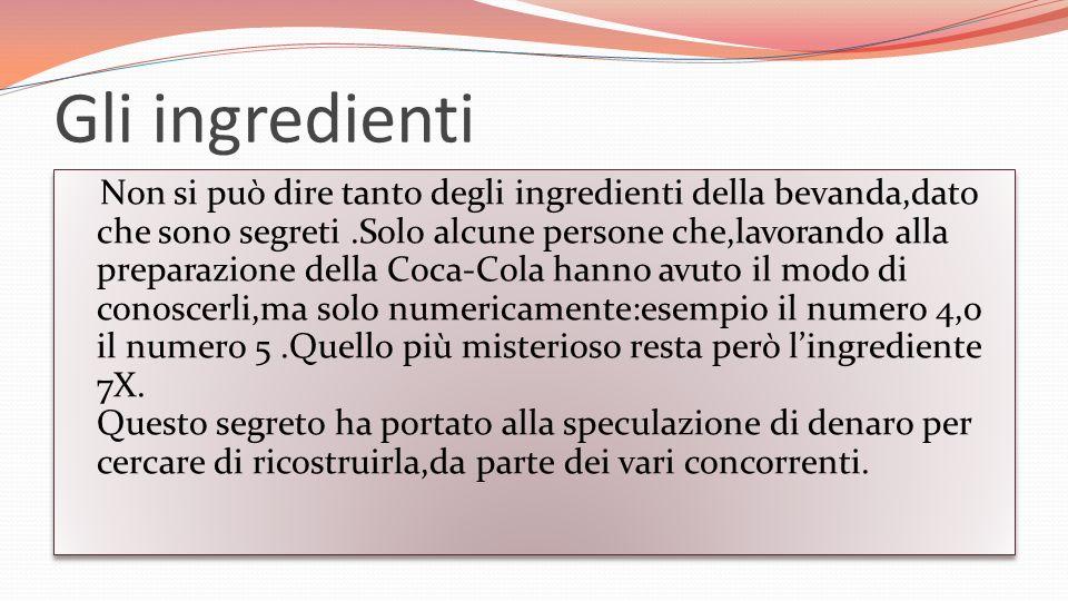 Gli ingredienti Non si può dire tanto degli ingredienti della bevanda,dato che sono segreti.Solo alcune persone che,lavorando alla preparazione della Coca-Cola hanno avuto il modo di conoscerli,ma solo numericamente:esempio il numero 4,o il numero 5.Quello più misterioso resta però lingrediente 7X.