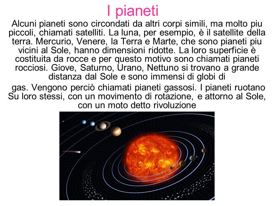 I pianeti Alcuni pianeti sono circondati da altri corpi simili, ma molto piu piccoli, chiamati satelliti. La luna, per esempio, è il satellite della t