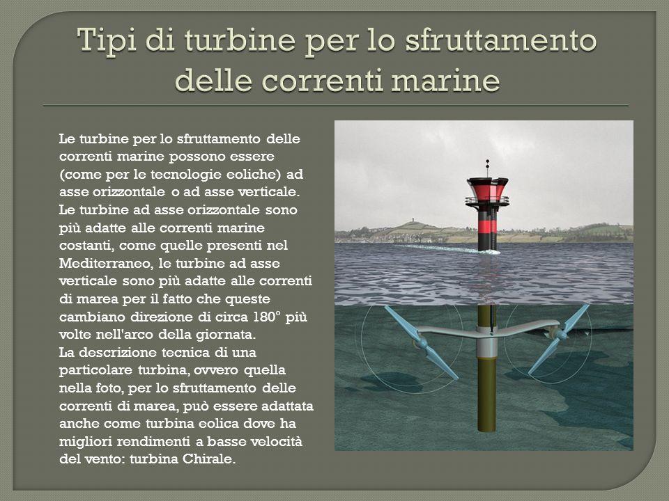 Le turbine per lo sfruttamento delle correnti marine possono essere (come per le tecnologie eoliche) ad asse orizzontale o ad asse verticale. Le turbi