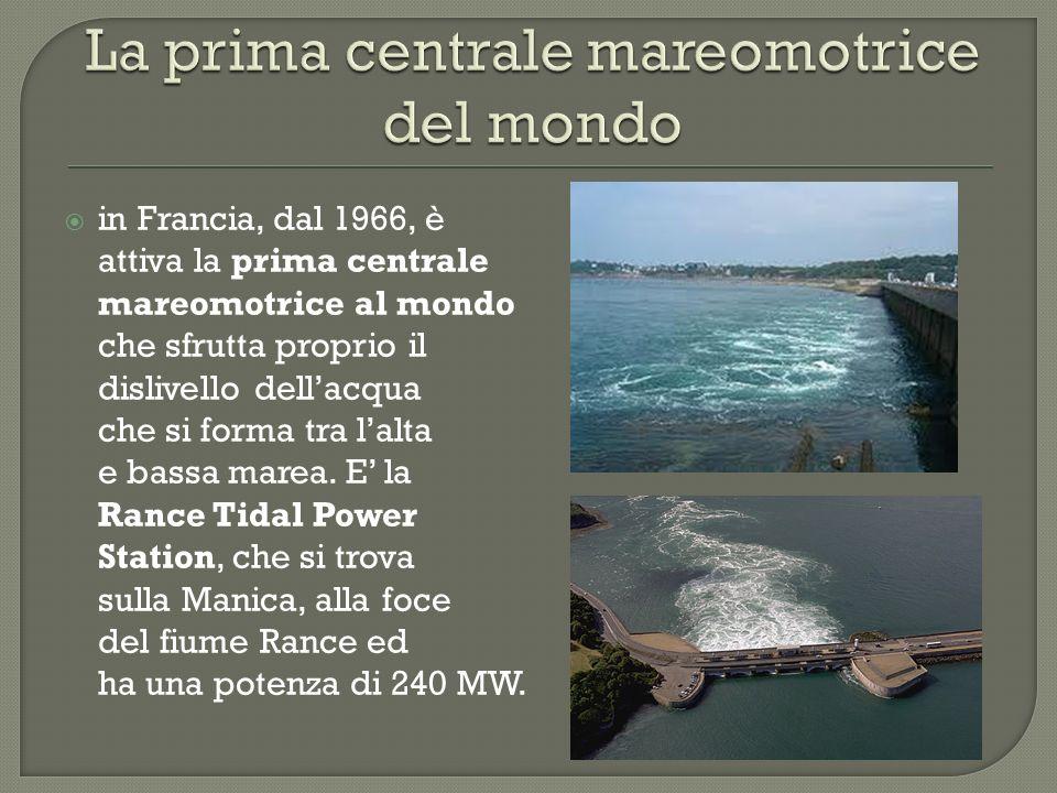 in Francia, dal 1966, è attiva la prima centrale mareomotrice al mondo che sfrutta proprio il dislivello dellacqua che si forma tra lalta e bassa mare