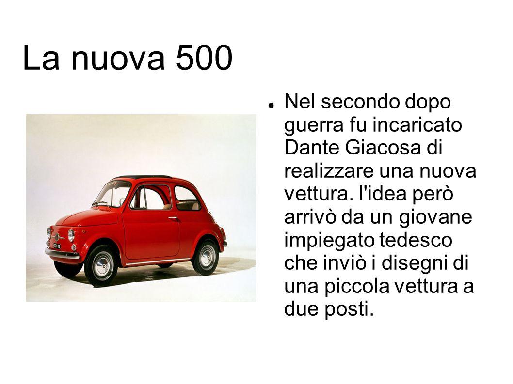 La nuova 500 Nel secondo dopo guerra fu incaricato Dante Giacosa di realizzare una nuova vettura. l'idea però arrivò da un giovane impiegato tedesco c