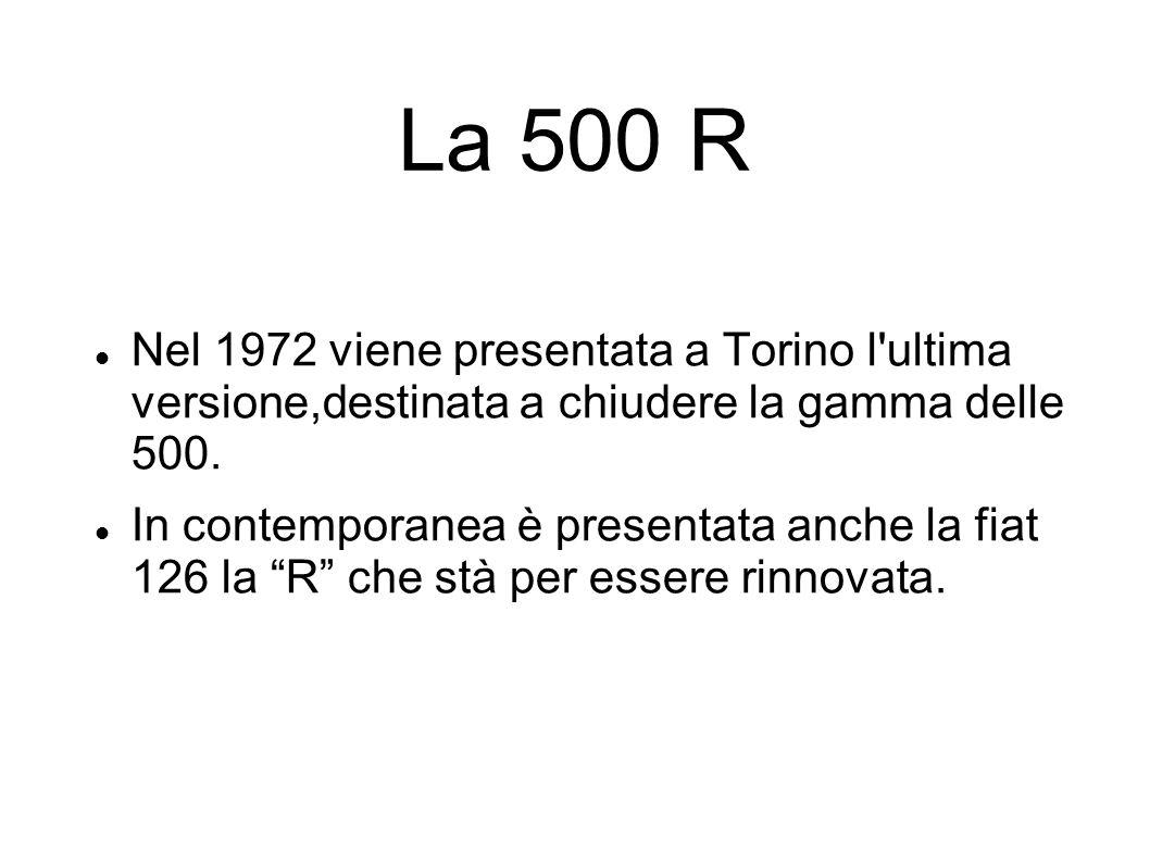 La 500 R Nel 1972 viene presentata a Torino l'ultima versione,destinata a chiudere la gamma delle 500. In contemporanea è presentata anche la fiat 126